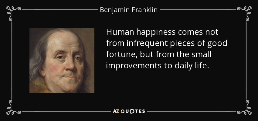 Human happiness comes not from infrequent pieces of good fortune, but from the small improvements to daily life. - Benjamin Franklin