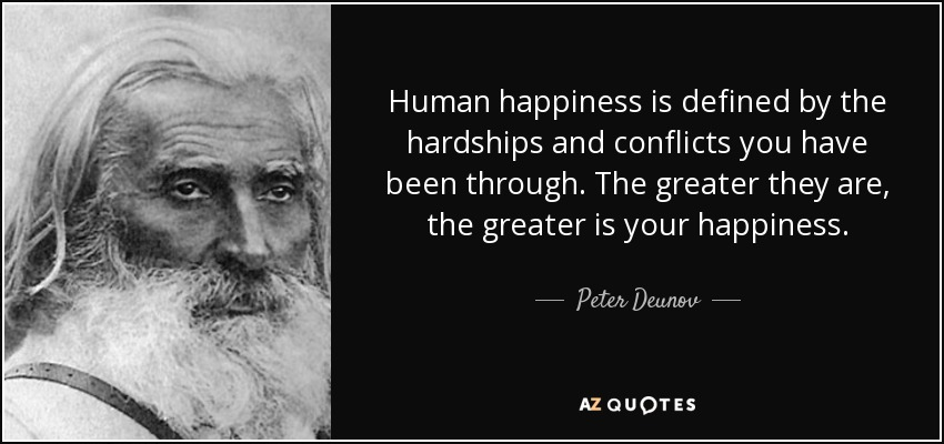Human happiness is defined by the hardships and conflicts you have been through. The greater they are, the greater is your happiness. - Peter Deunov