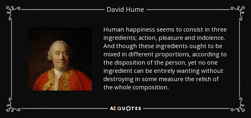 Human happiness seems to consist in three ingredients; action, pleasure and indolence. And though these ingredients ought to be mixed in different proportions, according to the disposition of the person, yet no one ingredient can be entirely wanting without destroying in some measure the relish of the whole composition. - David Hume