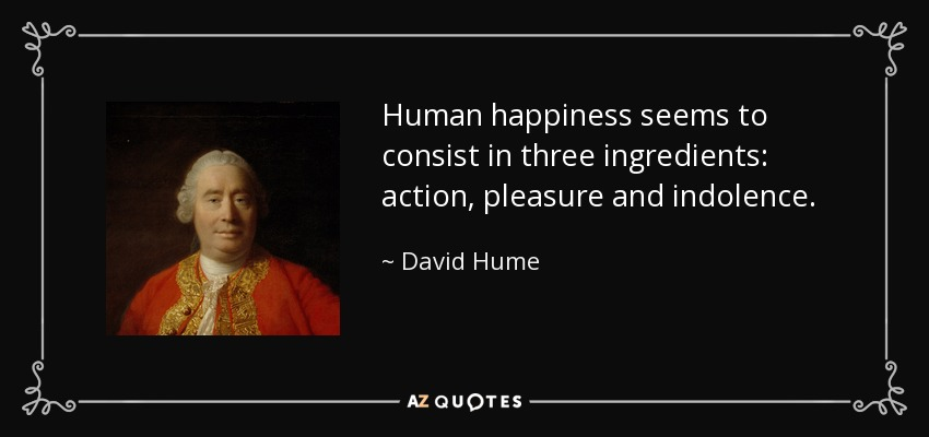 Human happiness seems to consist in three ingredients: action, pleasure and indolence. - David Hume