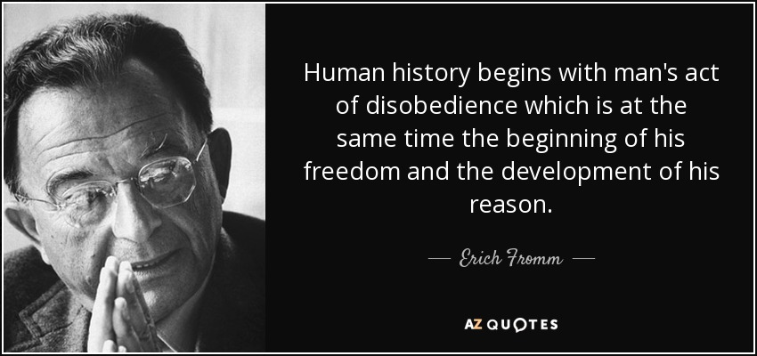 Human history begins with man's act of disobedience which is at the same time the beginning of his freedom and the development of his reason. - Erich Fromm