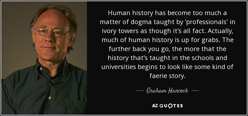 Human history has become too much a matter of dogma taught by 'professionals' in ivory towers as though it's all fact. Actually, much of human history is up for grabs. The further back you go, the more that the history that's taught in the schools and universities begins to look like some kind of faerie story. - Graham Hancock