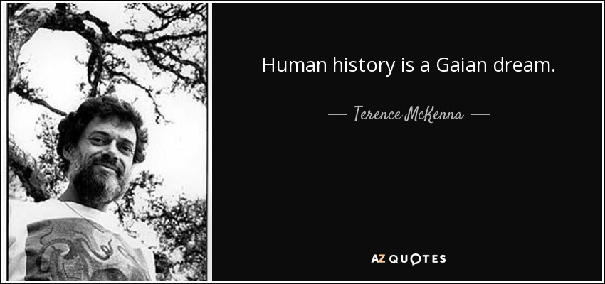 Human history is a Gaian dream. - Terence McKenna