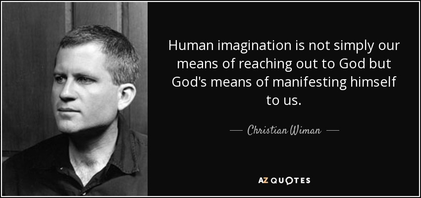 Human imagination is not simply our means of reaching out to God but God's means of manifesting himself to us. - Christian Wiman