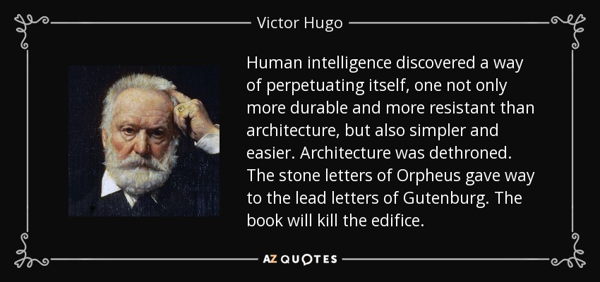 Human intelligence discovered a way of perpetuating itself, one not only more durable and more resistant than architecture, but also simpler and easier. Architecture was dethroned. The stone letters of Orpheus gave way to the lead letters of Gutenburg. The book will kill the edifice. - Victor Hugo
