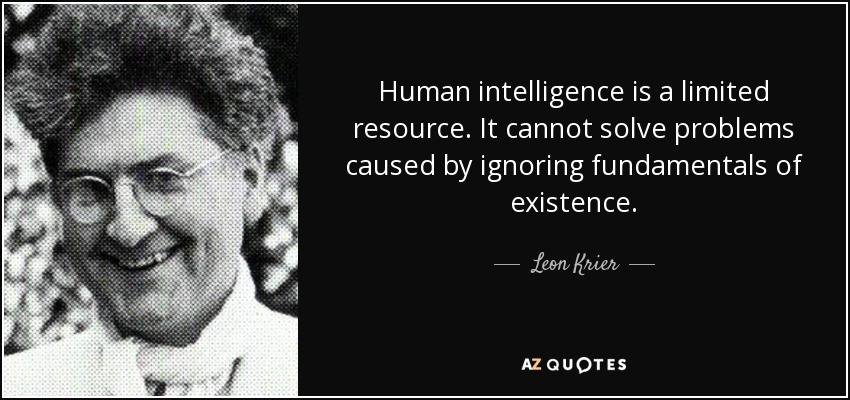 Human intelligence is a limited resource. It cannot solve problems caused by ignoring fundamentals of existence. - Leon Krier