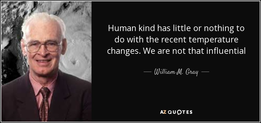 Human kind has little or nothing to do with the recent temperature changes. We are not that influential - William M. Gray