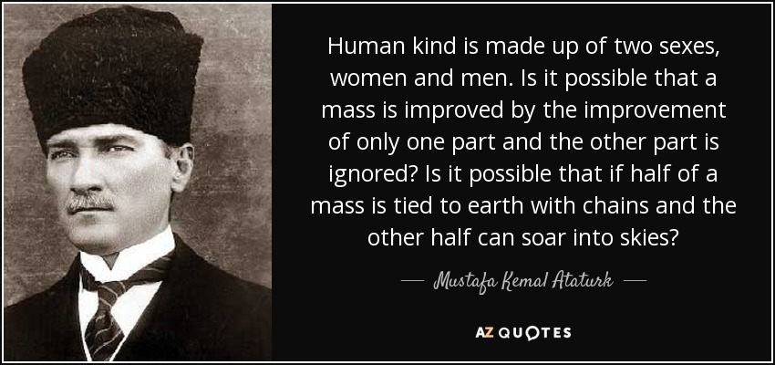 Human kind is made up of two sexes, women and men. Is it possible that a mass is improved by the improvement of only one part and the other part is ignored? Is it possible that if half of a mass is tied to earth with chains and the other half can soar into skies? - Mustafa Kemal Ataturk