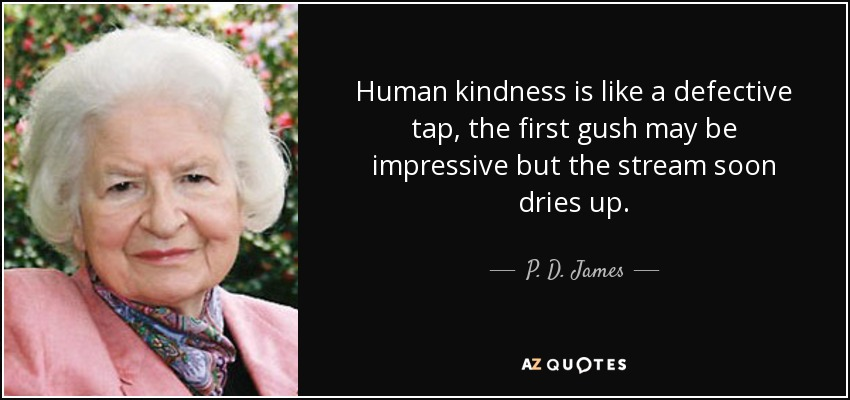 Human kindness is like a defective tap, the first gush may be impressive but the stream soon dries up. - P. D. James