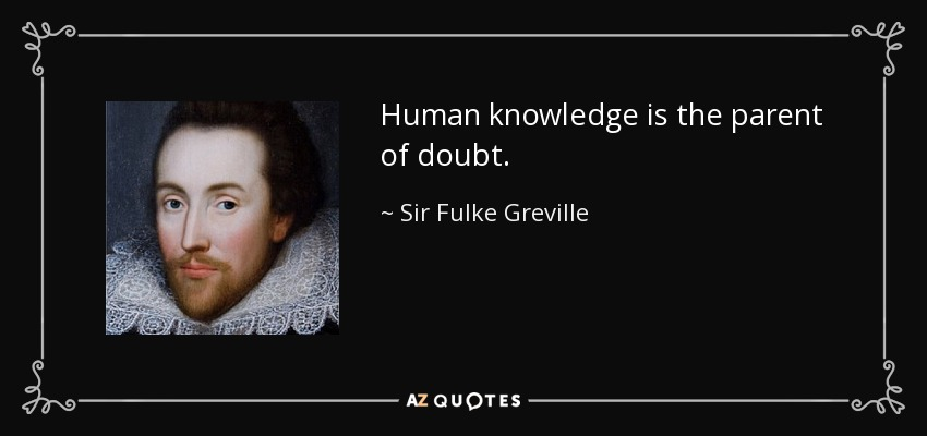 Human knowledge is the parent of doubt. - Sir Fulke Greville
