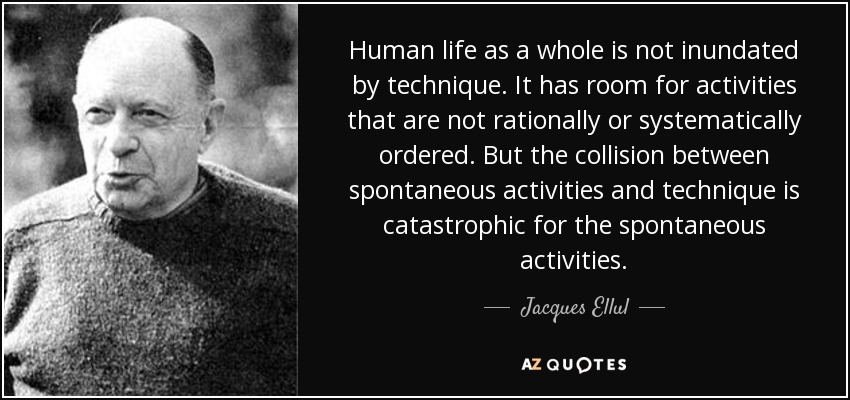 Human life as a whole is not inundated by technique. It has room for activities that are not rationally or systematically ordered. But the collision between spontaneous activities and technique is catastrophic for the spontaneous activities. - Jacques Ellul