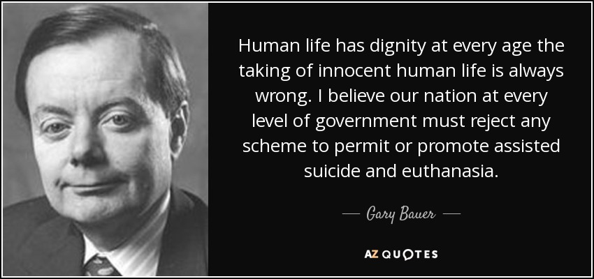 Human life has dignity at every age the taking of innocent human life is always wrong. I believe our nation at every level of government must reject any scheme to permit or promote assisted suicide and euthanasia. - Gary Bauer