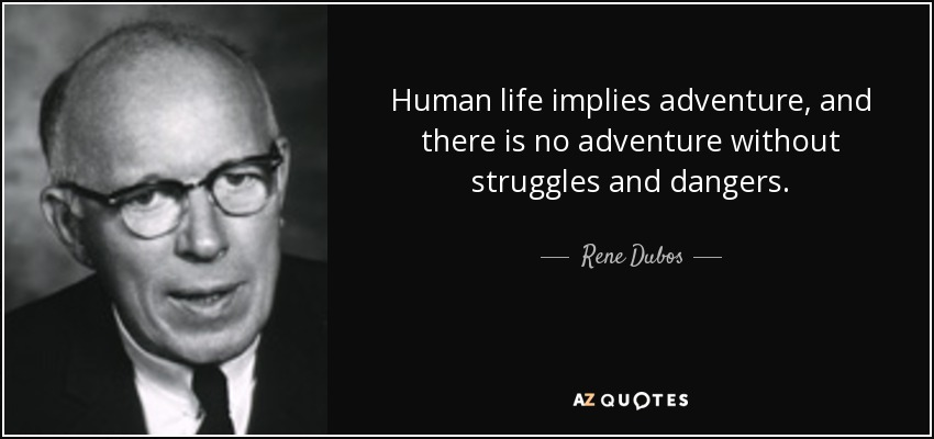 Human life implies adventure, and there is no adventure without struggles and dangers. - Rene Dubos