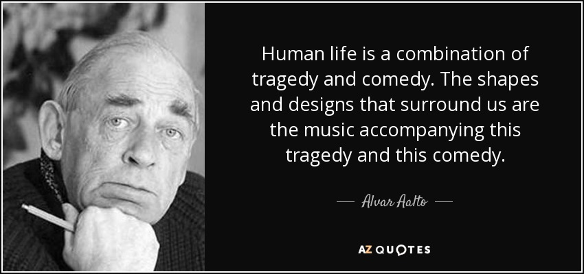 Human life is a combination of tragedy and comedy. The shapes and designs that surround us are the music accompanying this tragedy and this comedy. - Alvar Aalto