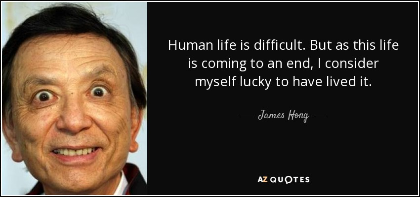 Human life is difficult. But as this life is coming to an end, I consider myself lucky to have lived it. - James Hong