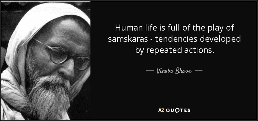 Human life is full of the play of samskaras - tendencies developed by repeated actions. - Vinoba Bhave