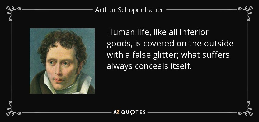 Human life, like all inferior goods, is covered on the outside with a false glitter; what suffers always conceals itself. - Arthur Schopenhauer