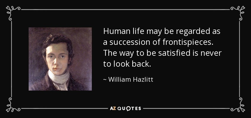 Human life may be regarded as a succession of frontispieces. The way to be satisfied is never to look back. - William Hazlitt