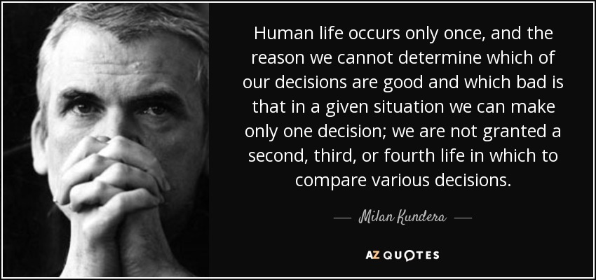 Human life occurs only once, and the reason we cannot determine which of our decisions are good and which bad is that in a given situation we can make only one decision; we are not granted a second, third, or fourth life in which to compare various decisions. - Milan Kundera