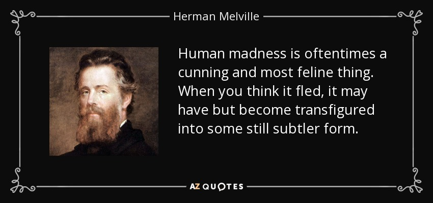 Human madness is oftentimes a cunning and most feline thing. When you think it fled, it may have but become transfigured into some still subtler form. - Herman Melville