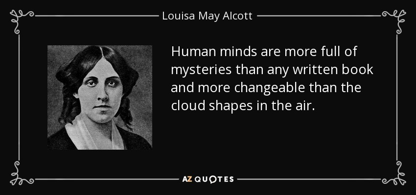 Human minds are more full of mysteries than any written book and more changeable than the cloud shapes in the air. - Louisa May Alcott