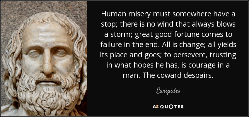 Human misery must somewhere have a stop; there is no wind that always blows a storm; great good fortune comes to failure in the end. All is change; all yields its place and goes; to persevere, trusting in what hopes he has, is courage in a man. The coward despairs. - Euripides