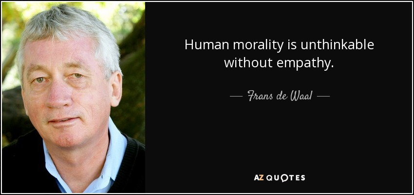 Human morality is unthinkable without empathy. - Frans de Waal