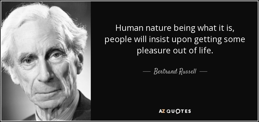 Human nature being what it is, people will insist upon getting some pleasure out of life. - Bertrand Russell