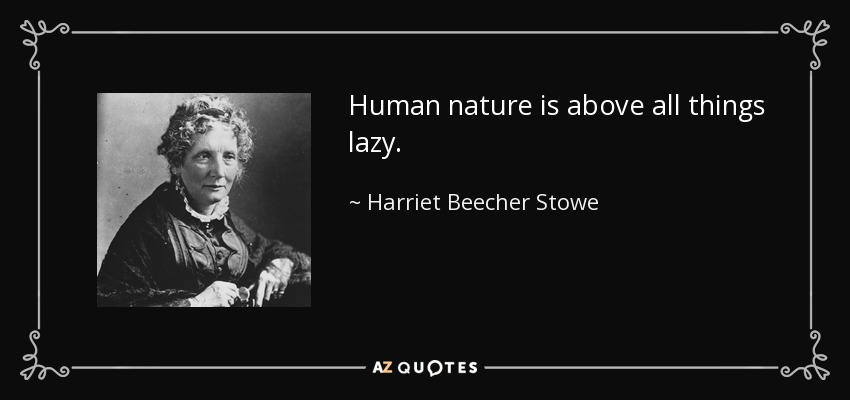 Human nature is above all things lazy. - Harriet Beecher Stowe