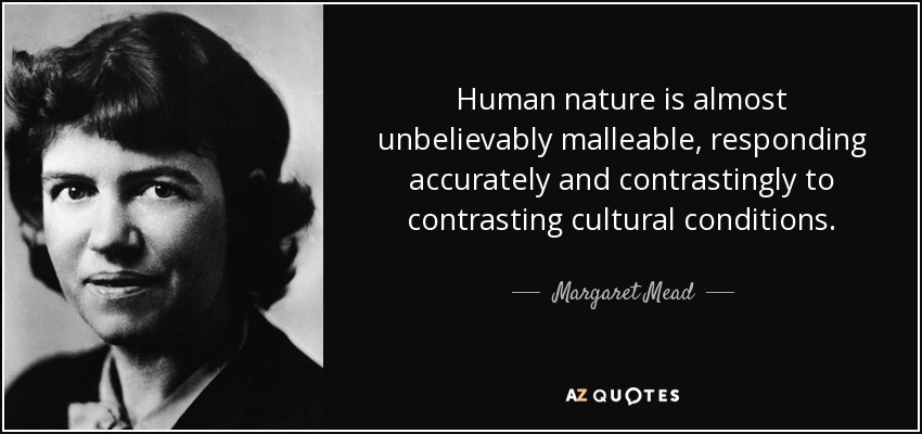 Human nature is almost unbelievably malleable, responding accurately and contrastingly to contrasting cultural conditions. - Margaret Mead