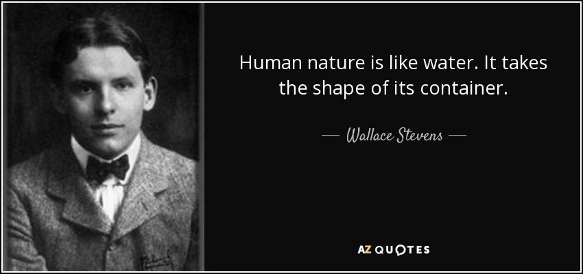 Human nature is like water. It takes the shape of its container. - Wallace Stevens