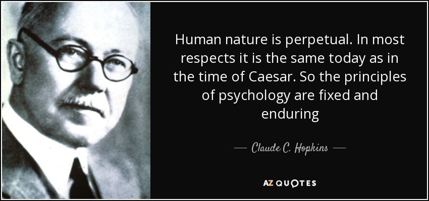 Human nature is perpetual. In most respects it is the same today as in the time of Caesar. So the principles of psychology are fixed and enduring - Claude C. Hopkins