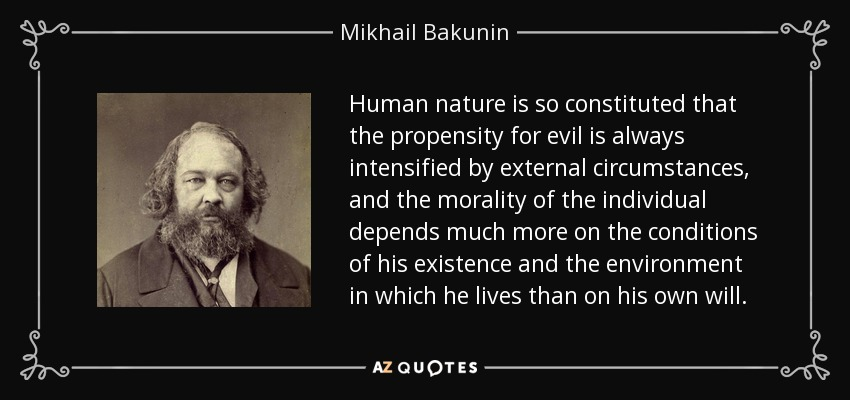 Human nature is so constituted that the propensity for evil is always intensified by external circumstances, and the morality of the individual depends much more on the conditions of his existence and the environment in which he lives than on his own will. - Mikhail Bakunin