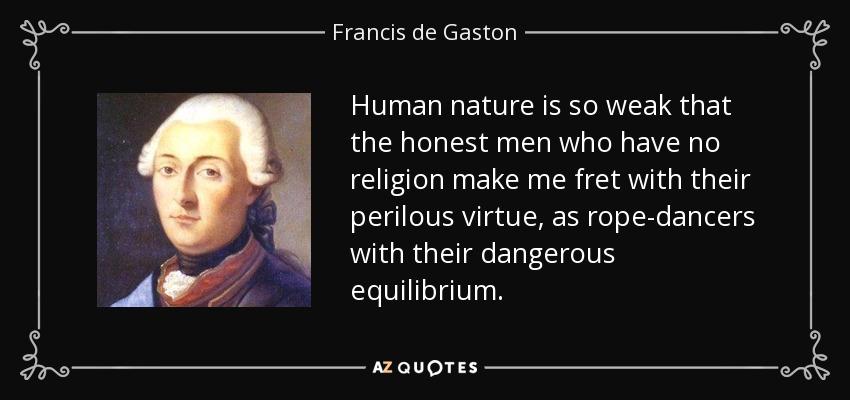 Human nature is so weak that the honest men who have no religion make me fret with their perilous virtue, as rope-dancers with their dangerous equilibrium. - Francis de Gaston, Chevalier de Levis