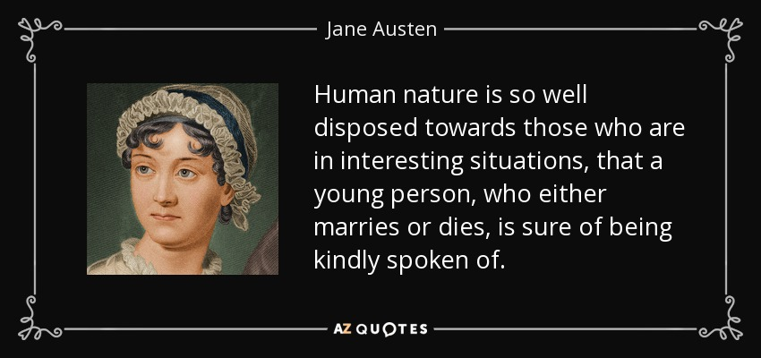Human nature is so well disposed towards those who are in interesting situations, that a young person, who either marries or dies, is sure of being kindly spoken of. - Jane Austen