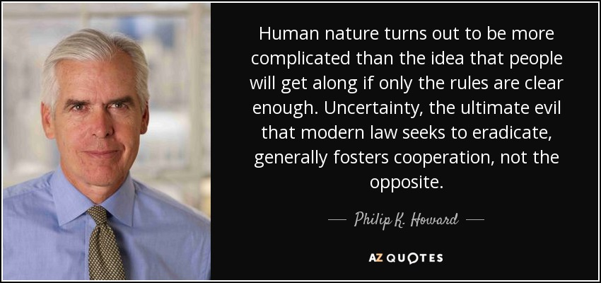 Human nature turns out to be more complicated than the idea that people will get along if only the rules are clear enough. Uncertainty, the ultimate evil that modern law seeks to eradicate, generally fosters cooperation, not the opposite. - Philip K. Howard