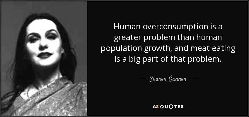 Human overconsumption is a greater problem than human population growth, and meat eating is a big part of that problem. - Sharon Gannon