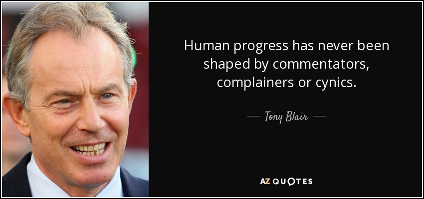 Human progress has never been shaped by commentators, complainers or cynics. - Tony Blair