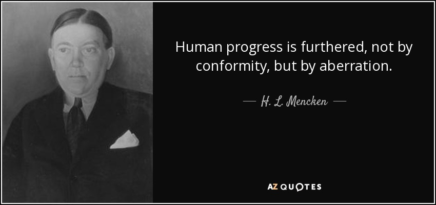 Human progress is furthered, not by conformity, but by aberration. - H. L. Mencken