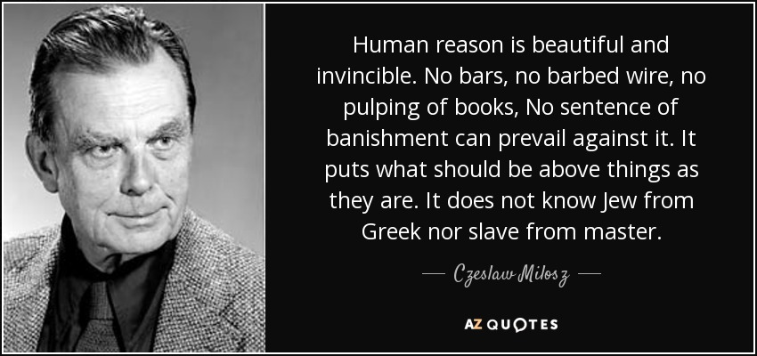 Human reason is beautiful and invincible. No bars, no barbed wire, no pulping of books, No sentence of banishment can prevail against it. It puts what should be above things as they are. It does not know Jew from Greek nor slave from master. - Czeslaw Milosz
