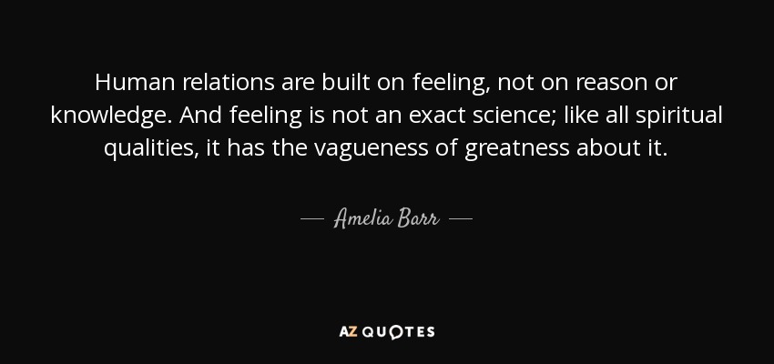 Human relations are built on feeling, not on reason or knowledge. And feeling is not an exact science; like all spiritual qualities, it has the vagueness of greatness about it. - Amelia Barr