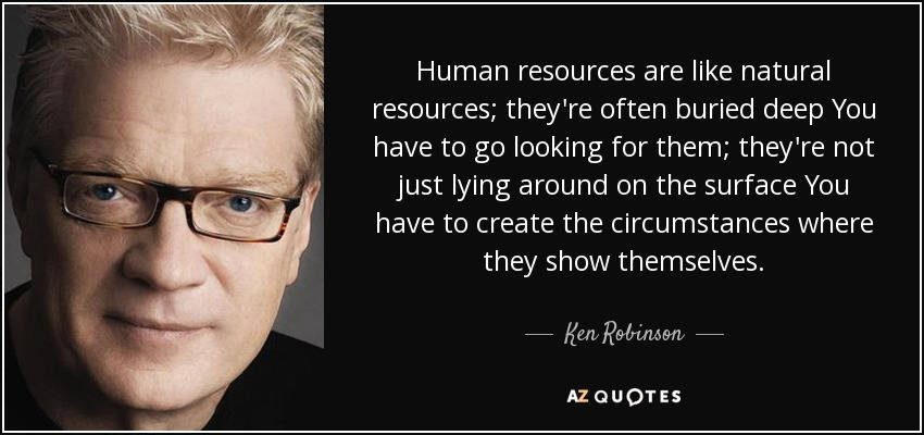 Human resources are like natural resources; they're often buried deep You have to go looking for them; they're not just lying around on the surface You have to create the circumstances where they show themselves. - Ken Robinson