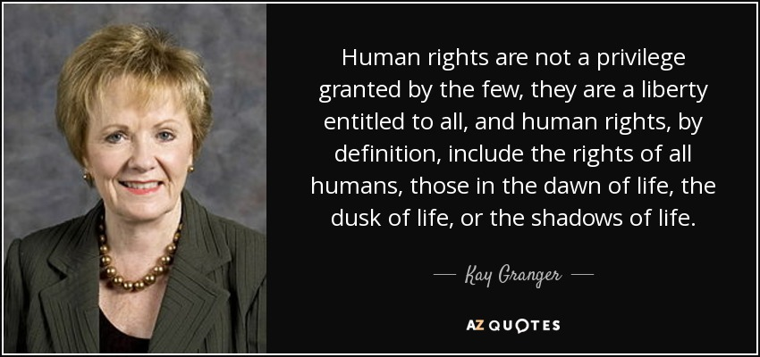 Human rights are not a privilege granted by the few, they are a liberty entitled to all, and human rights, by definition, include the rights of all humans, those in the dawn of life, the dusk of life, or the shadows of life. - Kay Granger