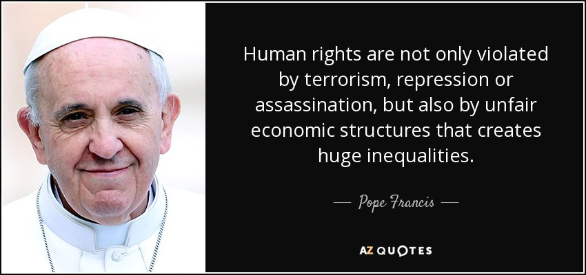 Human rights are not only violated by terrorism, repression or assassination, but also by unfair economic structures that creates huge inequalities. - Pope Francis