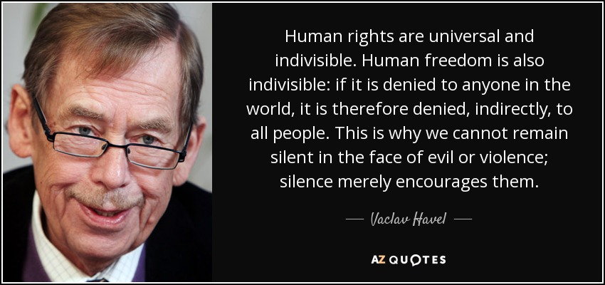 Human rights are universal and indivisible. Human freedom is also indivisible: if it is denied to anyone in the world, it is therefore denied, indirectly, to all people. This is why we cannot remain silent in the face of evil or violence; silence merely encourages them. - Vaclav Havel