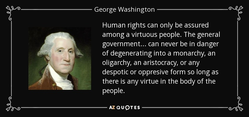 Human rights can only be assured among a virtuous people. The general government . . . can never be in danger of degenerating into a monarchy, an oligarchy, an aristocracy, or any despotic or oppresive form so long as there is any virtue in the body of the people. - George Washington