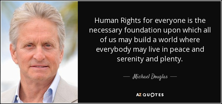 Human Rights for everyone is the necessary foundation upon which all of us may build a world where everybody may live in peace and serenity and plenty. - Michael Douglas