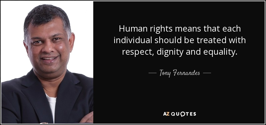 Human rights means that each individual should be treated with respect, dignity and equality. - Tony Fernandes