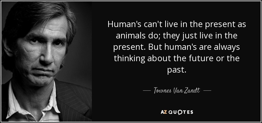 Human's can't live in the present as animals do; they just live in the present. But human's are always thinking about the future or the past. - Townes Van Zandt
