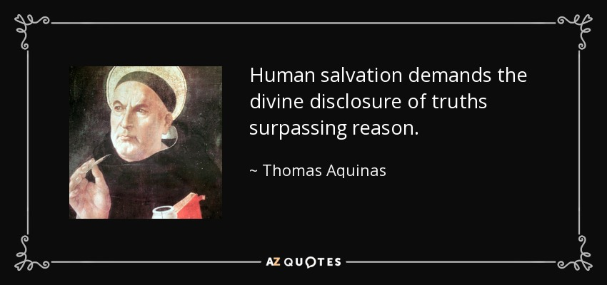 Human salvation demands the divine disclosure of truths surpassing reason. - Thomas Aquinas
